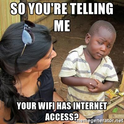 So you're telling me your WiFi has internet access?